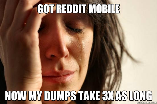 Got Reddit Mobile Now my dumps take 3x as long - Got Reddit Mobile Now my dumps take 3x as long  First World Problems