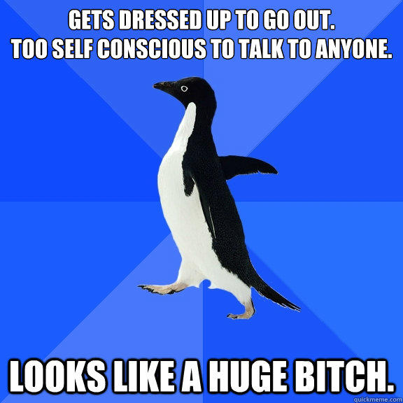 Gets dressed up to go out. Too self conscious to talk to anyone. Looks like a huge bitch. - Gets dressed up to go out. Too self conscious to talk to anyone. Looks like a huge bitch.  Socially Awkward Penguin