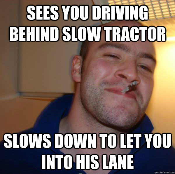 Sees you driving behind slow tractor slows down to let you into his lane - Sees you driving behind slow tractor slows down to let you into his lane  Misc