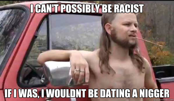 I can't possibly be racist If I was, I wouldnt be dating a nigger - I can't possibly be racist If I was, I wouldnt be dating a nigger  Almost Politically Correct Redneck