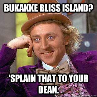 Bukakke Bliss Island? 'Splain that to your dean. - Bukakke Bliss Island? 'Splain that to your dean.  Creepy Wonka