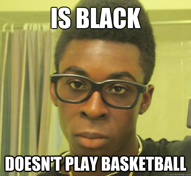 Is black doesn't play basketball  Hipster Black Guy