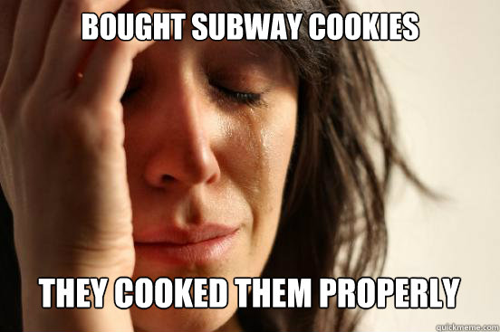 bought subway cookies they cooked them properly  - bought subway cookies they cooked them properly   First World Problems