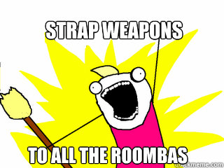 Strap weapons  To all the roombas - Strap weapons  To all the roombas  All The Things