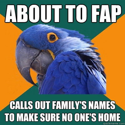 about to fap calls out family's names to make sure no one's home - about to fap calls out family's names to make sure no one's home  Paranoid Parrot
