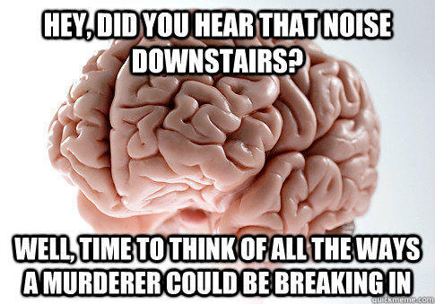 Hey, did you hear that noise downstairs? WEll, time to think of all the ways a murderer could be breaking in - Hey, did you hear that noise downstairs? WEll, time to think of all the ways a murderer could be breaking in  Scumbag Brain