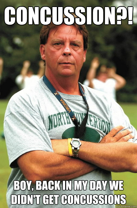 concussion?! boy, back in my day we didn't get concussions - concussion?! boy, back in my day we didn't get concussions  Sadistic Football Coach