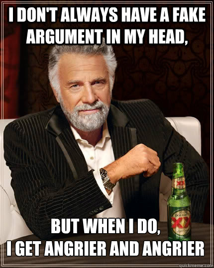 I don't always have a fake argument in my head, but when I do, I get angrier and angrier - I don't always have a fake argument in my head, but when I do, I get angrier and angrier  The Most Interesting Man In The World
