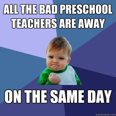 All the bad preschool teachers are away on the same day - All the bad preschool teachers are away on the same day  Success Kid