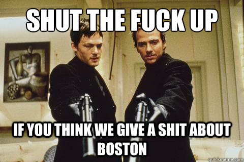 Shut the Fuck Up  If You Think We Give A Shit About Boston