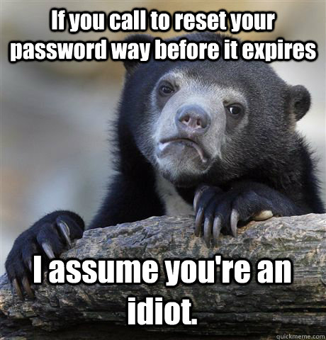 If you call to reset your password way before it expires I assume you're an idiot. - If you call to reset your password way before it expires I assume you're an idiot.  Confession Bear