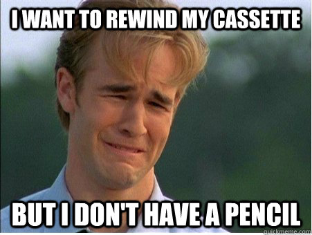 I want to rewind my cassette But I don't have a pencil - I want to rewind my cassette But I don't have a pencil  1990s Problems