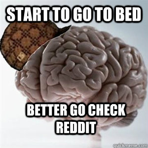 Start to go to bed BETTER go check reddit
