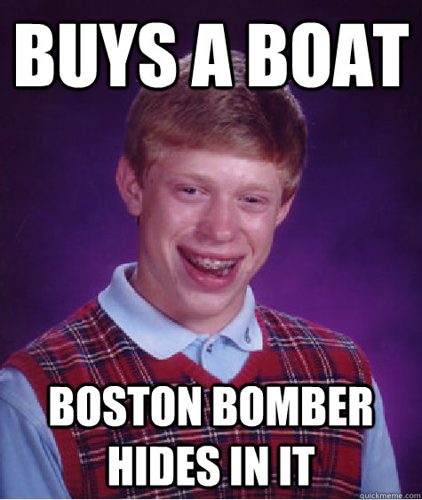 Buys a boat Boston bomber hides in it - Buys a boat Boston bomber hides in it  Bad Luck Brian