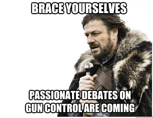 Brace yourselves passionate debates on gun control are coming - Brace yourselves passionate debates on gun control are coming  Imminent Ned