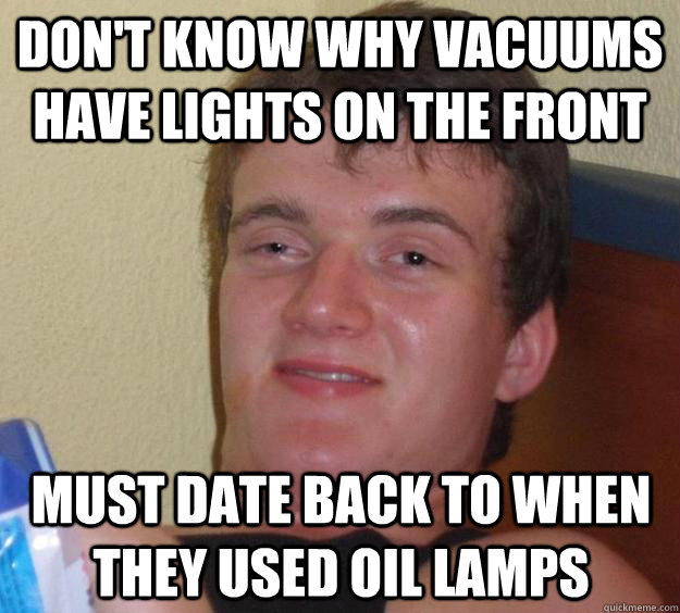 don't know why vacuums have lights on the front must date back to when they used oil lamps - don't know why vacuums have lights on the front must date back to when they used oil lamps  10 Guy