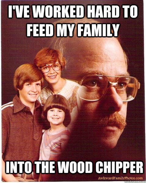 I've worked hard to feed my family Into the wood chipper - I've worked hard to feed my family Into the wood chipper  Vengeance Dad