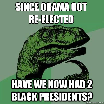Since obama got  re-elected have we now had 2 black presidents? - Since obama got  re-elected have we now had 2 black presidents?  Misc