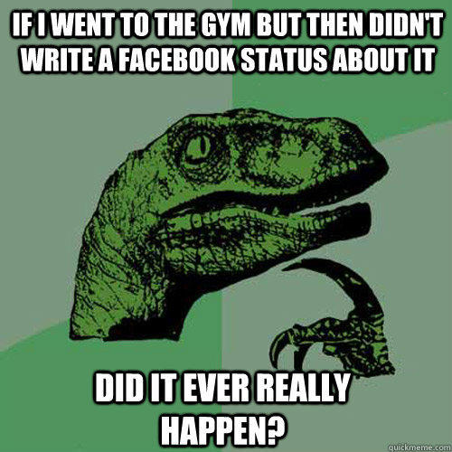 If I went to the gym but then didn't write a facebook status about it  did it ever really happen? - If I went to the gym but then didn't write a facebook status about it  did it ever really happen?  Philosoraptor