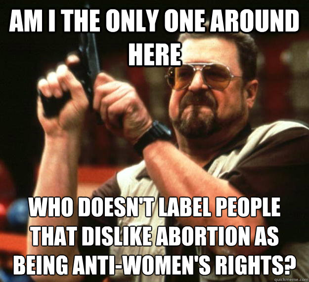 am I the only one around here who doesn't label people that dislike abortion as being anti-women's rights? - am I the only one around here who doesn't label people that dislike abortion as being anti-women's rights?  Angry Walter