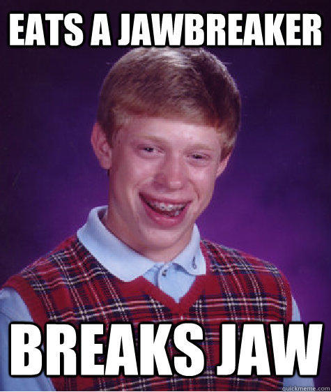 eats a jawbreaker breaks jaw - eats a jawbreaker breaks jaw  Bad Luck Brian