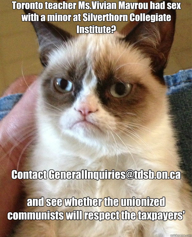 Toronto teacher Ms.Vivian Mavrou had sex with a minor at Silverthorn Collegiate Institute? Contact GeneralInquiries@tdsb.on.ca  and see whether the unionized communists will respect the taxpayers' concerns.  Grump Cat