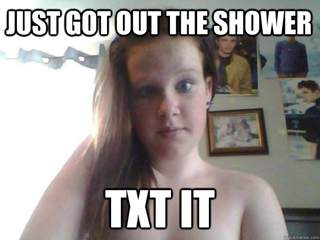 just got out the shower tXT IT