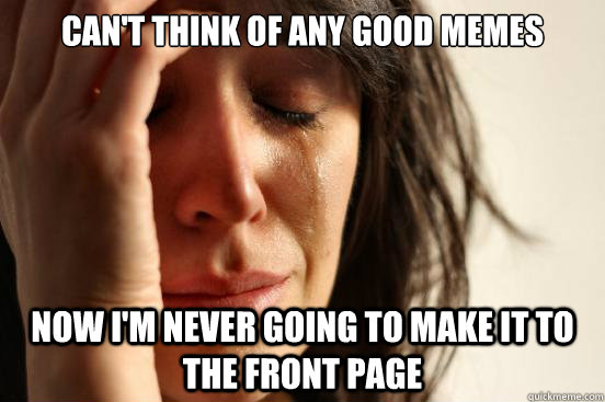 can't think of any good memes now i'm never going to make it to the front page - can't think of any good memes now i'm never going to make it to the front page  First World Problems