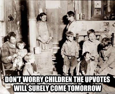 Don't worry children the upvotes will surely come tomorrow -  Don't worry children the upvotes will surely come tomorrow  Misc