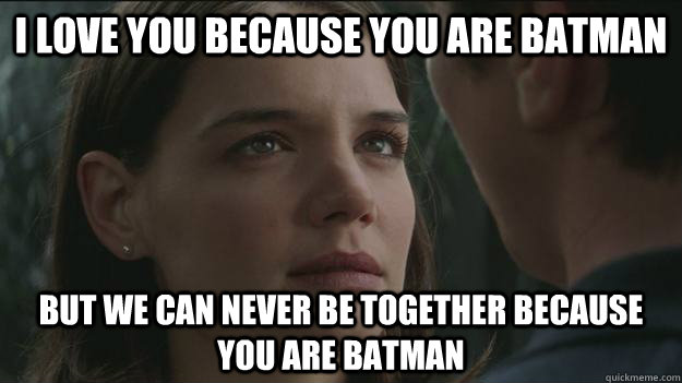 I love you because you are batman but we can never be together because you are batman - I love you because you are batman but we can never be together because you are batman  Scumbag Rachel Dawes
