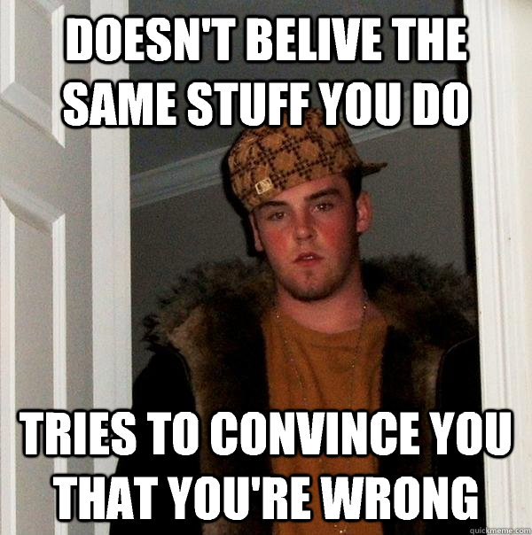 Doesn't belive the same stuff you do Tries to convince you that you're wrong - Doesn't belive the same stuff you do Tries to convince you that you're wrong  Scumbag Steve