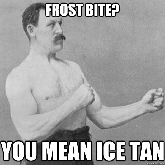 frost bite? you mean ice tan - frost bite? you mean ice tan  overly manly man