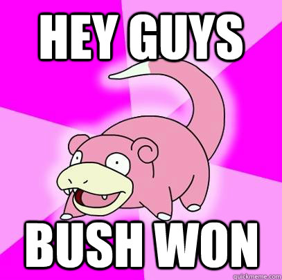 Hey guys Bush won - Hey guys Bush won  Slowpoke