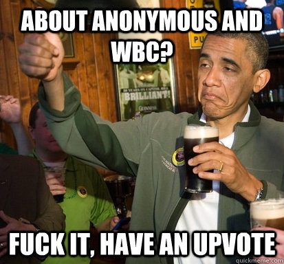 About Anonymous and WBC? Fuck it, Have an upvote - About Anonymous and WBC? Fuck it, Have an upvote  Upvote Obama