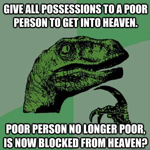 Give all possessions to a poor person to get into Heaven. Poor person no longer poor, is now blocked from Heaven? - Give all possessions to a poor person to get into Heaven. Poor person no longer poor, is now blocked from Heaven?  Philosoraptor