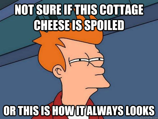 Not sure if this cottage cheese is spoiled Or this is how it always looks - Not sure if this cottage cheese is spoiled Or this is how it always looks  Futurama Fry