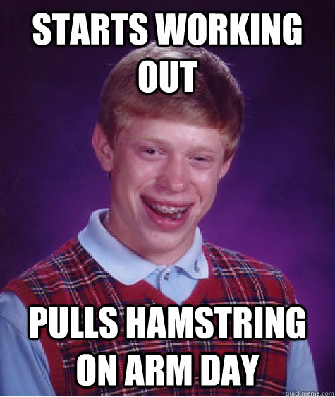 starts working out pulls hamstring on arm day  - starts working out pulls hamstring on arm day   Bad Luck Brian