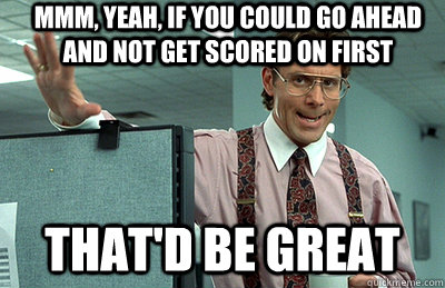 Mmm, yeah, If you could go ahead and not get scored on first that'd be great - Mmm, yeah, If you could go ahead and not get scored on first that'd be great  Office Space