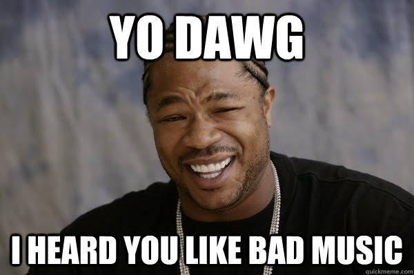 YO DAWG I heard you like bad music