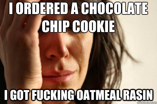 i ordered a chocolate chip cookie i got fucking oatmeal rasin    First World Problems