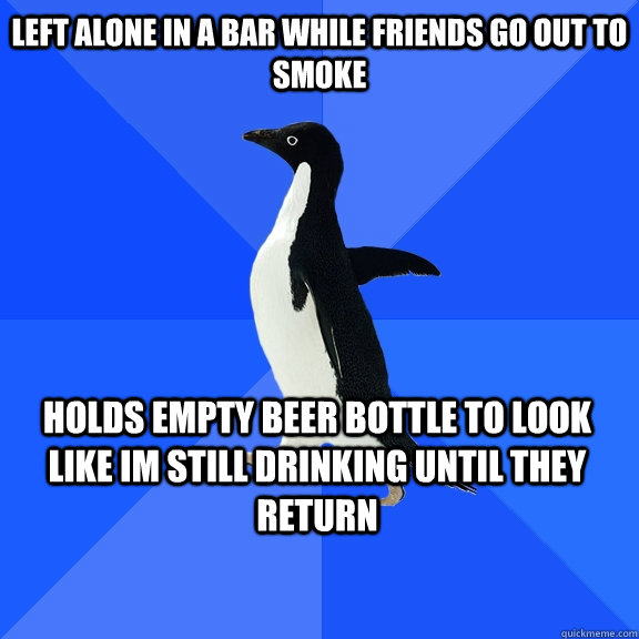 Left alone in a bar while friends go out to smoke Holds empty beer bottle to look like im still drinking until they return - Left alone in a bar while friends go out to smoke Holds empty beer bottle to look like im still drinking until they return  Socially Awkward Penguin