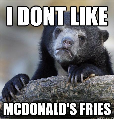 I dont like mcdonald's fries - I dont like mcdonald's fries  Confession Bear