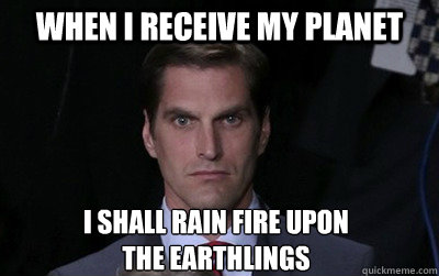 When I receive my planet I shall rain fire upon  the earthlings - When I receive my planet I shall rain fire upon  the earthlings  Menacing Josh Romney