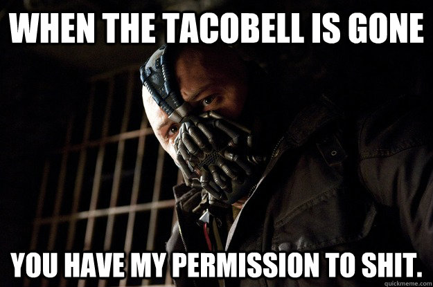 When the tacobell is gone You have my permission to shit. - When the tacobell is gone You have my permission to shit.  Angry Bane
