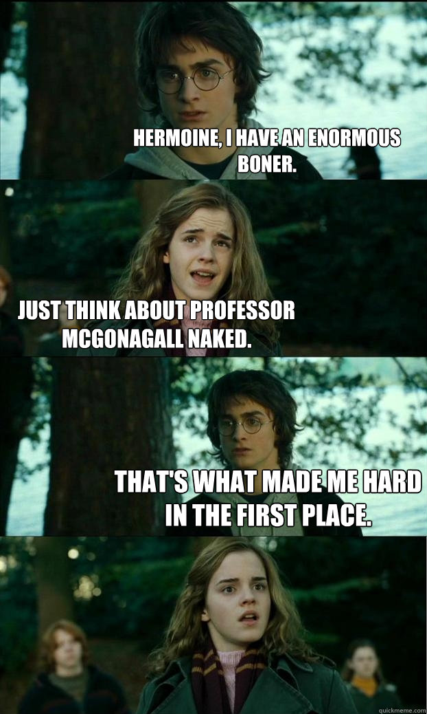 hermoine, i have an enormous boner. Just think about professor McGonagall naked. That's what made me hard in the first place. - hermoine, i have an enormous boner. Just think about professor McGonagall naked. That's what made me hard in the first place.  Horny Harry