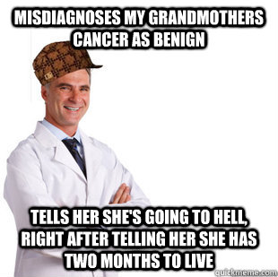 Misdiagnoses My Grandmothers Cancer as benign tells her she's going to hell, right after telling her she has two months to live