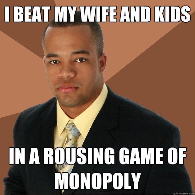 I beat my wife and kids in a rousing game of monopoly - I beat my wife and kids in a rousing game of monopoly  Successful Black Man