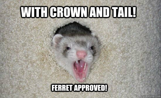 With Crown and Tail! Ferret approved!  Scream ferret