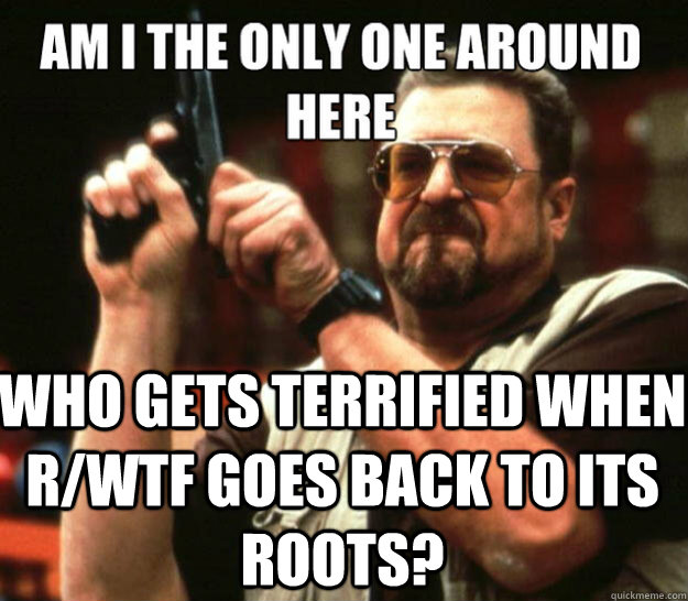 Who gets terrified when r/wtf goes back to its roots? -  Who gets terrified when r/wtf goes back to its roots?  Misc