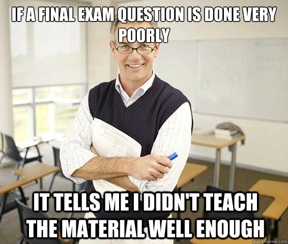 If a final exam question is done very poorly It tells me I didn't teach the material well enough - If a final exam question is done very poorly It tells me I didn't teach the material well enough  Good Guy College Professor